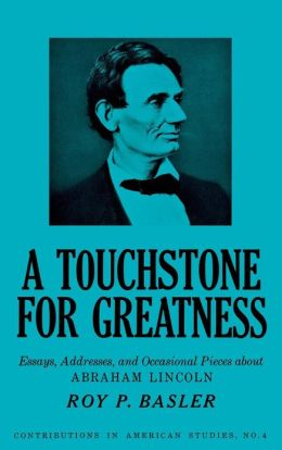 A Touchstone for Greatness: Essays, Addresses, and Occasional Pieces about Abraham Lincoln