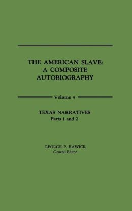 Texas Narratives: Parts 1 and 2 (The American Slave: A Composite Autobiography Vol. 4; Contributions in Afro-American and African Studies Series #11)
