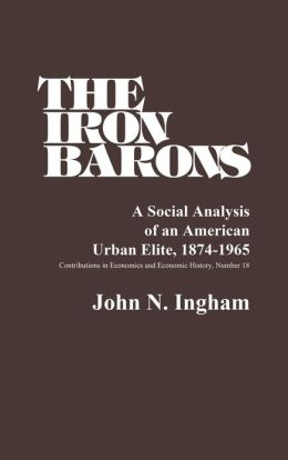 The Iron Barons: A Social Analysis of an American Urban Elite, 1874-1965