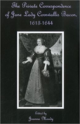 The Private Correspondence of Jane Lady Cornwallis Bacon, 1613-1644