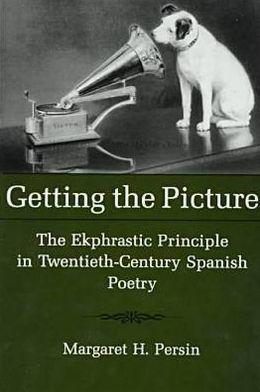 Getting the Picture: The Ekphrastic Principle in Twentieth-Century Spanish Poetry