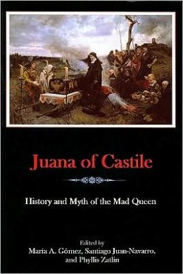 Juana of Castile: History and Myth of the Mad Queen