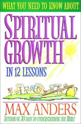 What You Need to Know About Spiritual Growth in 12 Lessons: The What You Need To Know Study Guide Series
