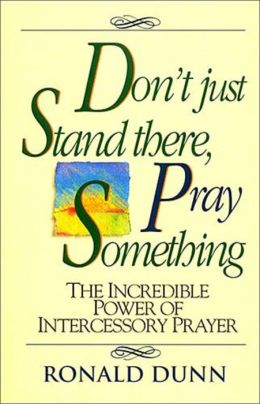 Don't Just Stand There,Pray Something C the Incredible Power of Intercessory Prayer