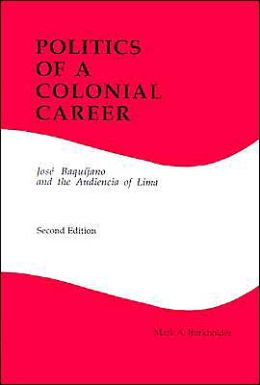 Politics of a Colonial Career: Jose Baquijano and the Audiencia of Lima (Latin American Silhouettes No 4)