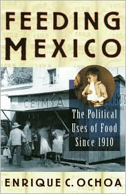 Feeding Mexico: The Political Uses of Food since 1910 Enrique Ochoa