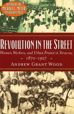 Revolution in the Street: Women, Workers and Urban Protest in Veracruz, 1870-1927