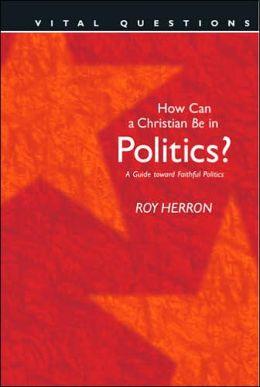 How Can a Christian Be in Politics?: A Guide Toward Faithful Politics (Vital Questions Series)