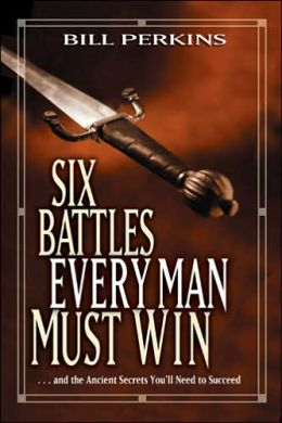 Six Battles Every Man Must Win: ...And the Ancient Secrets You'll Need to Succeed