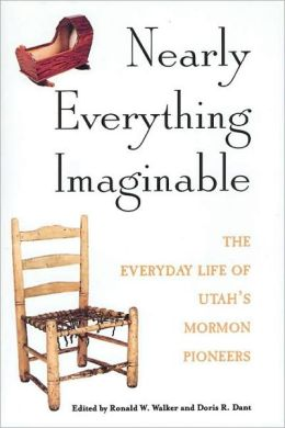 Nearly Everything Imaginable: The Everyday Life of Utah's Mormon Pioneers