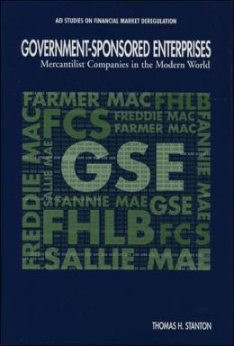 Government-Sponsored Enterprises (AEI Studies on Financial Market Deregulation Series): Mercantilist Companies in the Modern World