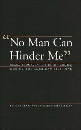 No Man Can Hinder Me: Black Troops in the Union Armies During the American Civil War