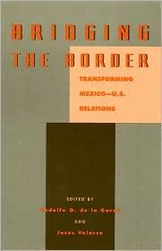 Bridging the Border: Transforming Mexico - U. S. Relations