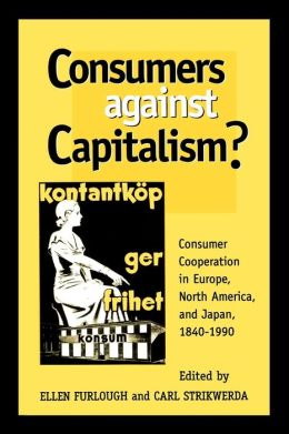 Consumers Against Capitalism?: Consumer Cooperation in Europe, North America and Japan,1840-1990