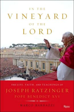 In the Vineyard of the Lord: The Life, Faith, and Teachings of Joseph Ratzinger, Pope Benedict XVI