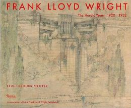 Frank Lloyd Wright: The Heroic Years: 1920-1932