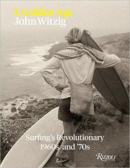 A Golden Age: Surfing's Revolutionary 1960's and '70's: Surfing's Revolutionary 1960s and '70s