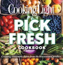Cooking Light Pick Fresh Cookbook: Creating Big Flavors from the Freshest Produce