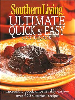 Southern Living: Ultimate Quick & Easy Cookbook: Incredibly Good, Unbelievably Easy -- over 450 Superfast Recipes