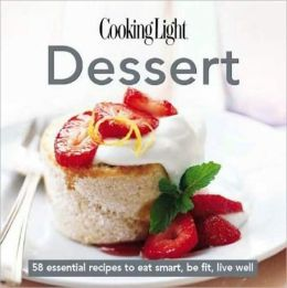Cooking Light Cook's Essential Recipe Collection: Dessert: 58 essential recipes to eat smart, be fit, live well