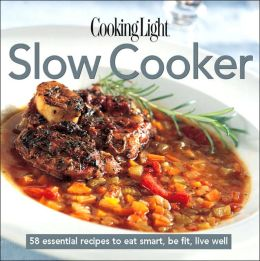 Cooking Light Cook's Essential Recipe Collection: Slow Cooker: 57 essential recipes to eat smart, be fit, live well