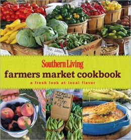 Southern Living Farmers Market Cookbook: A Fresh Look at Local Flavor