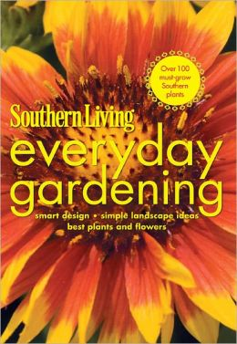 Southern Living Everyday Gardening: Smart Design * Simple Landscape Ideas * Best Plants & Flowers