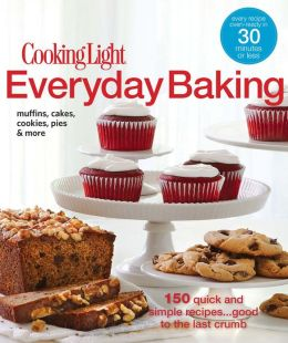 Cooking Light Everyday Baking: 150 Quick and Simple Recipes...Good to the Last Crumb