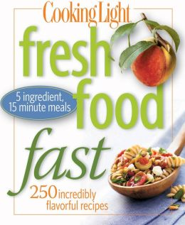 Cooking Light Fresh Food Fast: Over 280 Incredibly Flavorful 5-Ingredient 15-Minute Recipes (PagePerfect NOOK Book)