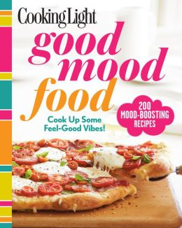 Cooking Light Good Mood Food: Feel-Good Meals for Every Moment
