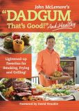 Book Cover Image. Title: Dadgum That's Good. . . and Healthy!:  Lightened-up Favorites for Smoking, Frying and Grilling!, Author: Masterbuilt