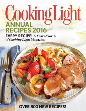 Cooking Light Annual Recipes 2016: Every Recipe! A Year's Worth of Cooking Light Magazine