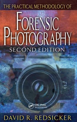 The Practical Methodology of Forensic Photography, Second Edition