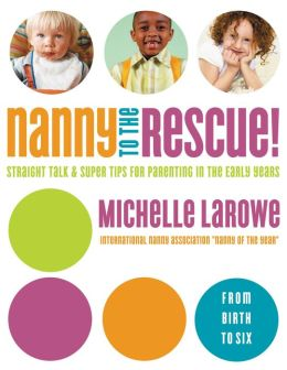 Nanny to the Rescue!: Straight Talk and Super Tips for Parenting in the Early Years
