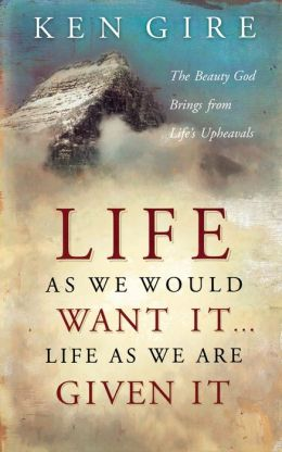 Life as We Would Want It ... Life as We Are Given It: The Beauty God Brings from Life's Upheavals
