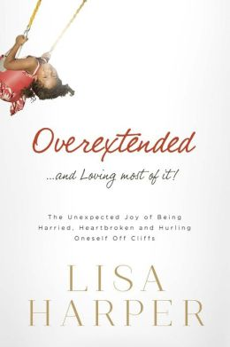 Overextended... and Loving Most of It!: The Unexpected Joy of Being Harried, Heartbroken, and Hurling Oneself Off Cliffs