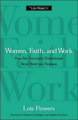 Women, Faith, and Work: How Ten Successful Professionals Blend Belief and Business
