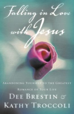 Falling In Love With Jesus Abandoning Yourself To The Greatest Romance Of Your Life Dee Brestin and Kathy Troccoli