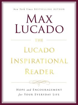 The Lucado Inspirational Reader: Hope and Encouragement for Your Everyday Life