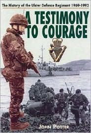 Testimony to Courage: The History of the Ulster Defence Regiment 1969-1992