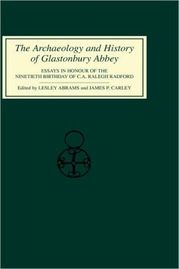 The Archaeology and History of Glastonbury Abbey: Essays in Honour of the ninetieth birthday of C.A.Ralegh Radford