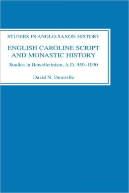 English Caroline Script and Monastic History: Studies in Benedictinism, AD 950-1030