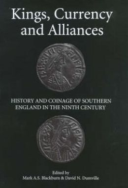 Kings, Currency and Alliances: History and Coinage of Southern England in the Ninth Century