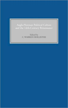 Anglo-Norman Political Culture and the Twelfth Century Renaissance: Proceedings of the Borchard Conference on Anglo-Norman History, 1995
