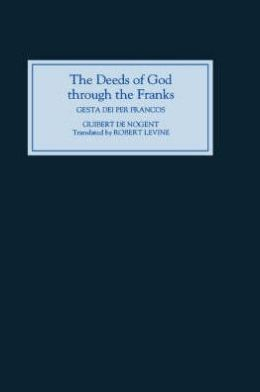 The Deeds of God through the Franks: A Translation of Guibert de Nogent's `Gesta Dei per Francos'
