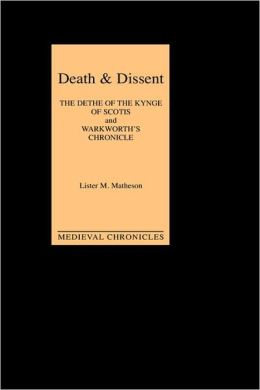 Death and Dissent: Two Fifteenth-Century Chronicles: `The Dethe of the Kynge of Scotis', translated by John Shirley; `Warkworth's Chronicle': the Chronicle attributed to John Warkworth, Master of Peterhouse, Cambridge