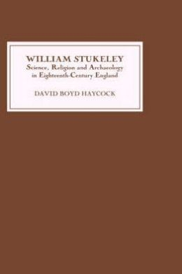 William Stukeley: Science, Religion and Archaeology in Eighteenth-Century England