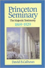 Princeton Seminary: The Majestic Testimony, 1869-1929