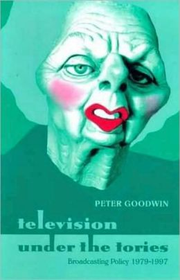 Television under the Tories: Broadcasting Policy 1979 - 1997