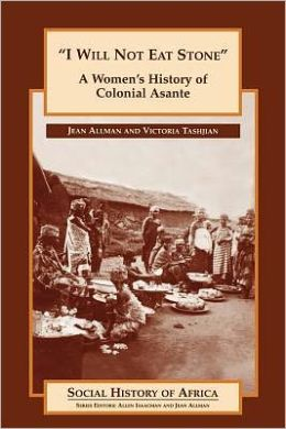 'I Will Not Eat Stone': A Women's History of Colonial Asante